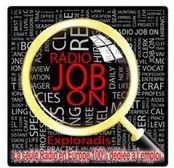 RadioJob Onest la première radio européenne 100% dédiée à l'emploi. Notre programme radio est orienté sur les candidatures et les offres d'emploi en Belgique francophone via 5 émetteurs web-radio.  Vous cherchez un Job ? Laissez votre CV comme si vous passiez un appel téléphonique à votre futur employeur.