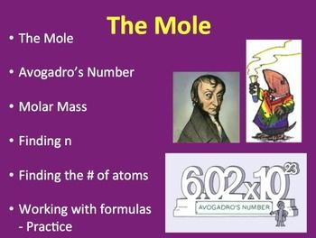 """This 35 slide chemistry lesson package discusses The Mole, Avogadro's Number, Molar Mass and provides a lot of practice with the formulas to determine """"n"""" and the number of atoms present. It also contains FOUR worksheets, ONE lab and ONE activity. There are TWO videos embedded into the PowerPoint as well as a number of practice questions to keep your students engaged throughout the lesson and the answers are included on the teacher version."""