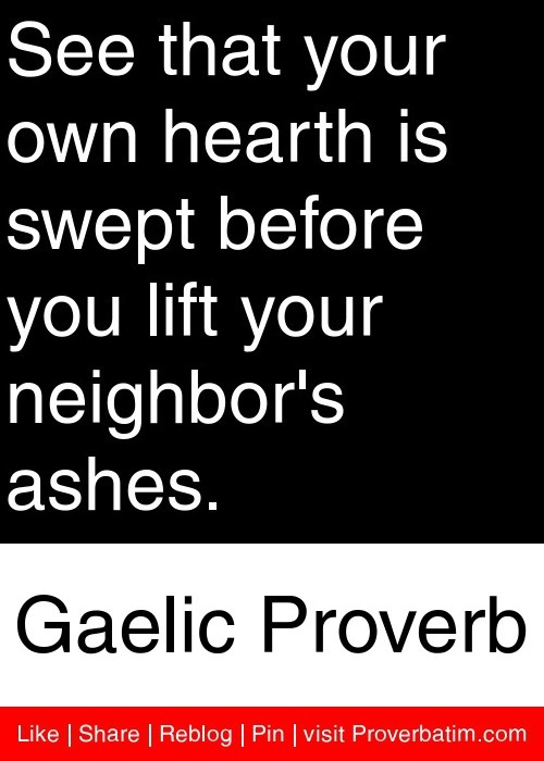 See that your own hearth is swept before you lift your neighbor's ashes. - Gaelic Proverb  no kicking up ashes!