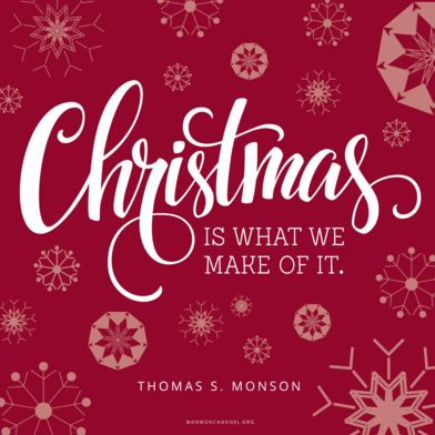 """""""Despite all the distractions, we can see to it that Christ is at the center of our celebration. If we have not already done so, we can establish Christmas traditions for ourselves and for our families which will help us capture and keep the spirit of Christmas."""" —Thomas S. Monson"""
