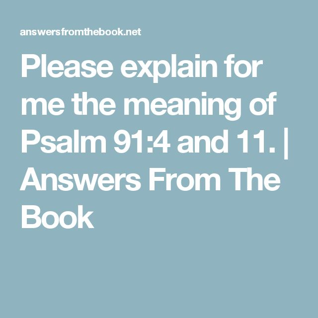 Please explain for me the meaning of Psalm 91:4 and 11. | Answers From The Book