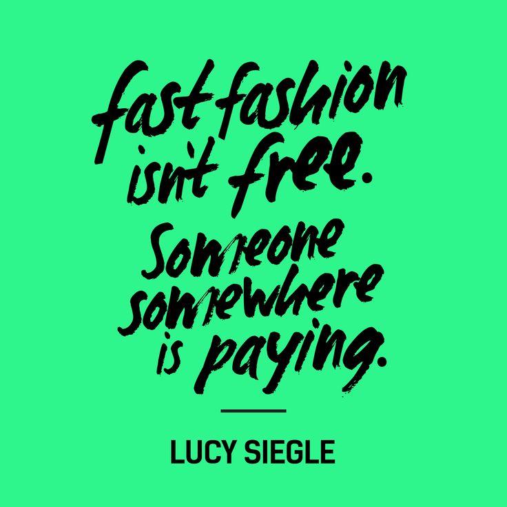 """ Fast Fashion isn't free. Someone somewhere is paying."" Lucy Siegle #ConsciousLiving #FashionRevolution"