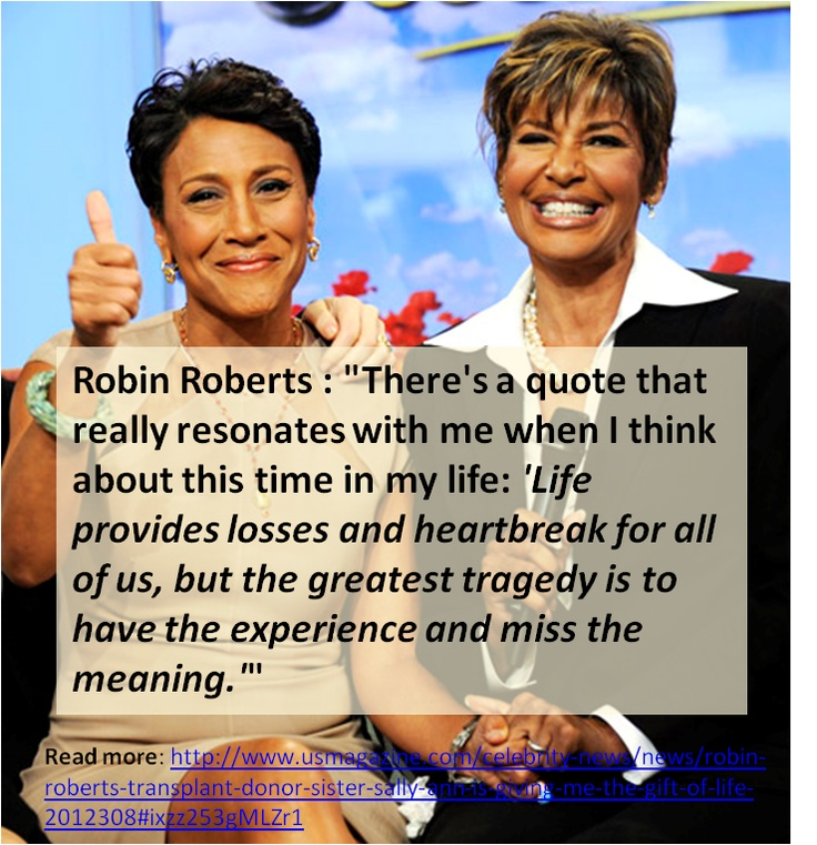 """There's a quote that really resonates with me when I think about this time in my life: 'Life provides losses and heartbreak for all of us, but the greatest tragedy is to have the experience and miss the meaning'."" - Robin Roberts"
