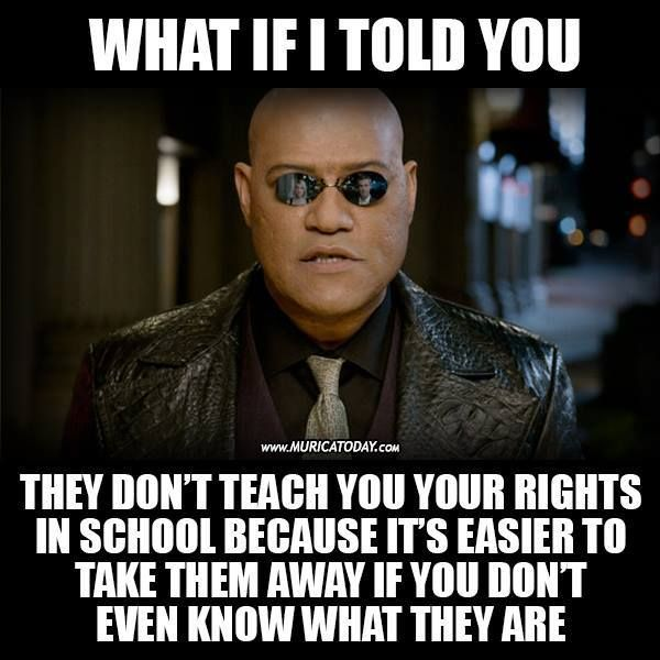 What if I told you they don't teach you your rights in school because it's easier to take them away if you don't even know what they are. (Humans have natural rights. They are not a gift from government!)