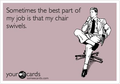 """Sometimes the best part of my job is that my chair swivels."" 