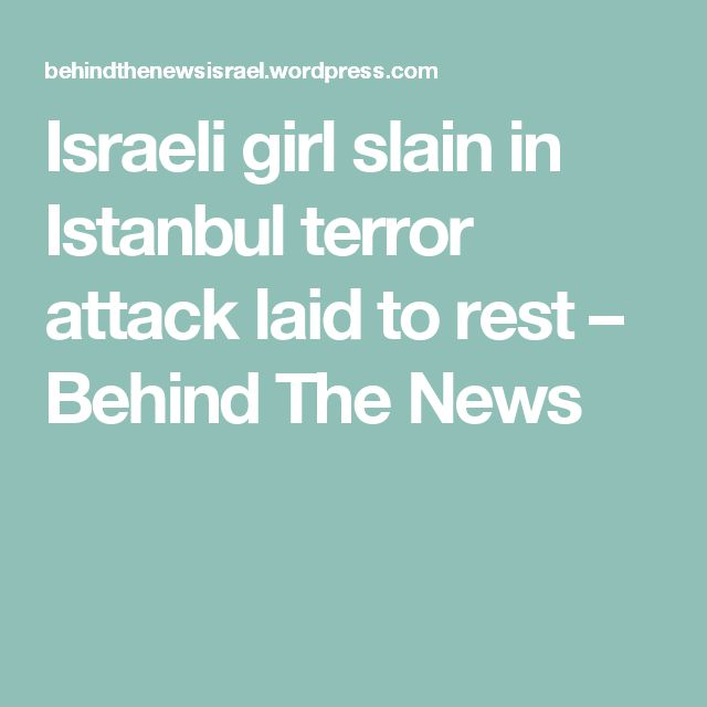 Israeli girl slain in Istanbul terror attack laid to rest – Behind The News