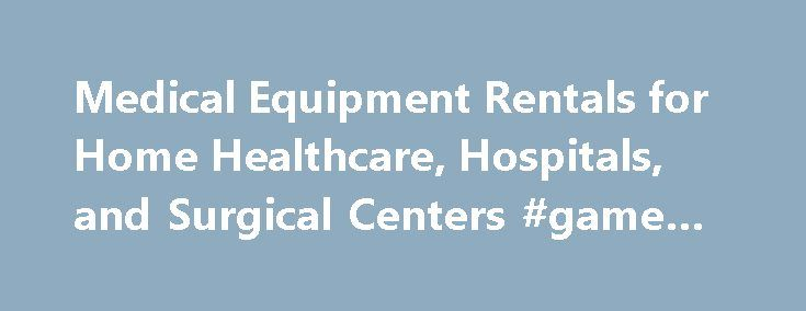 Medical Equipment Rentals for Home Healthcare, Hospitals, and Surgical Centers #game #rentals http://rental.remmont.com/medical-equipment-rentals-for-home-healthcare-hospitals-and-surgical-centers-game-rentals/  #rental equipment # Wondering where to find medical equipment rental in your area? Search Rent It Today's extensive rental database for Medical Equipment, Hospital Equipment, and Surgical supplies. Home medical equipment rentals like portable oxygen concentrators, wheelchairs, ramps…
