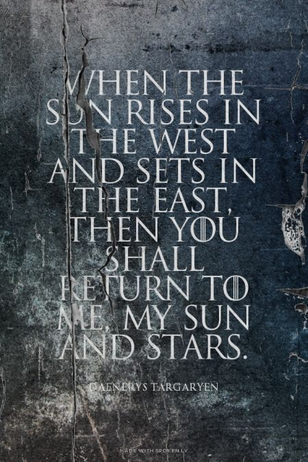 When the sun rises in the west and sets in the east, then you shall return to me, my sun and stars. Daenerys Targaryen | #daenerystargaryen, #gameofthrones