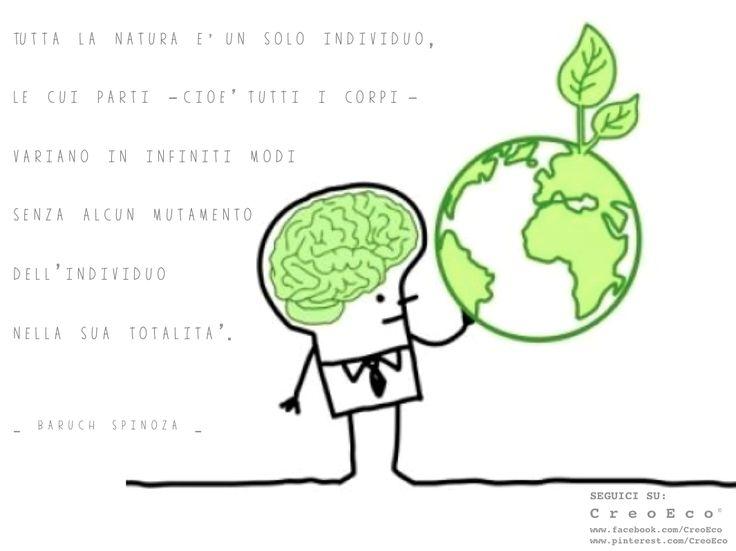Tutta la #Natura è un solo individuo, le cui parti – cioè tutti i corpi – variano in infiniti modi senza alcun mutamento dell'individuo nella sua totalità  The whole of #Nature is one individual, whose parts, that is, all bodies, vary in infinite ways, without any change in the individual as a whole  _ Baruch Spinoza _  SEGUICI SU: www.facebook.com/CreoEco www.pinterest.com/CreoEco