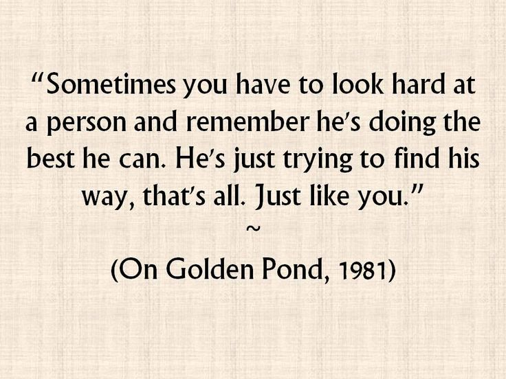 Sometimes you have to look hard at a person and remember he's doing the best he can. He's just trying to find his way, that's all. Just like you. (On Golden Pond, 1981)