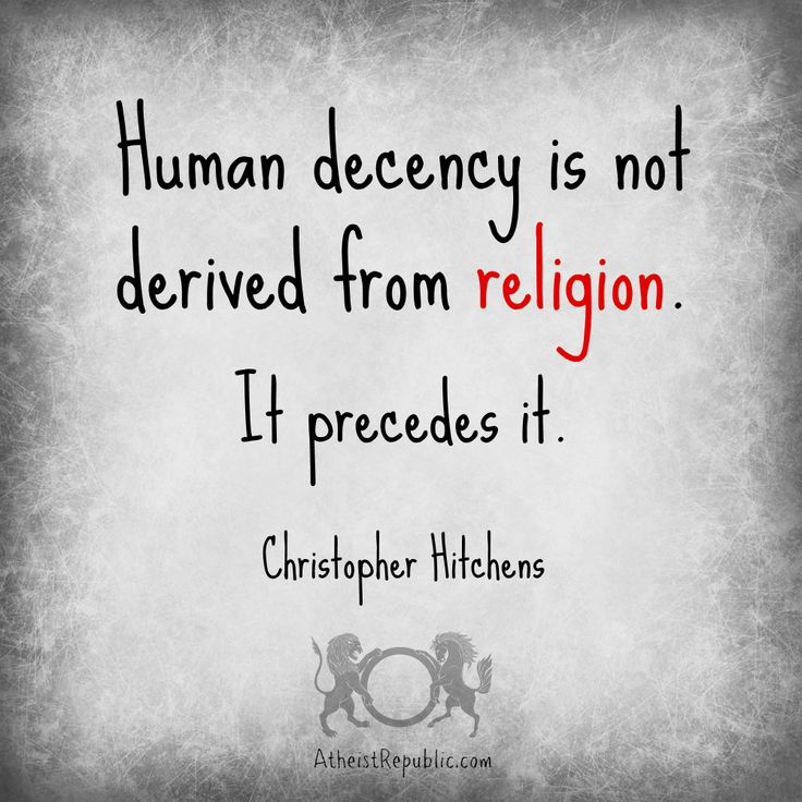 """Human decency is not derived from religion. It precedes it."" -  Christopher Hitchens"