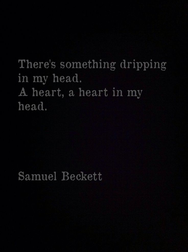 There's something dripping in my head. A heart, a heart in my head • Samuel Beckett, Endgame