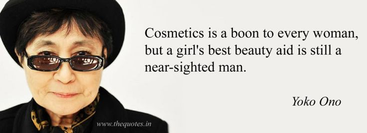 Cosmetics is a boon to every woman, but a girl's best beauty aid is still a near-sighted man – Yoko Ono