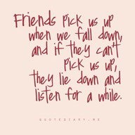 Friends pick us up when we fall down and if they can't pick us up, they lie down and listen for a while..