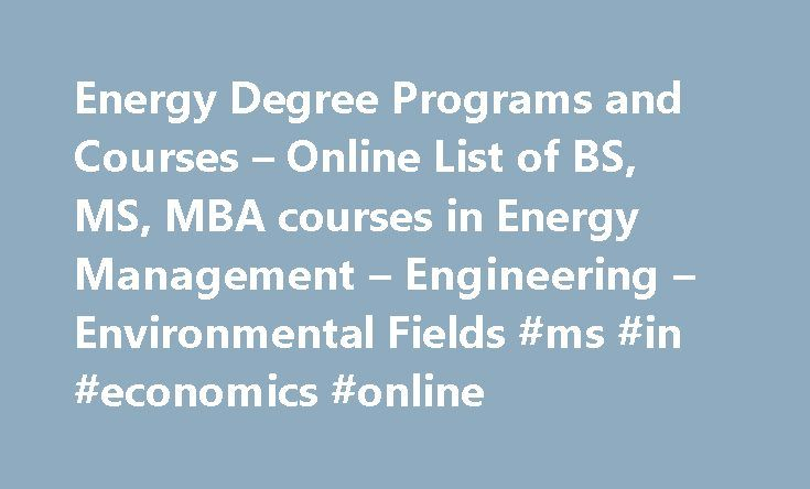 Energy Degree Programs and Courses – Online List of BS, MS, MBA courses in Energy Management – Engineering – Environmental Fields #ms #in #economics #online http://new-zealand.remmont.com/energy-degree-programs-and-courses-online-list-of-bs-ms-mba-courses-in-energy-management-engineering-environmental-fields-ms-in-economics-online/  # Energy Degree Programs and Courses The sorts of people that use our degree days calculator are often interested in studying energy-related disciplines further…