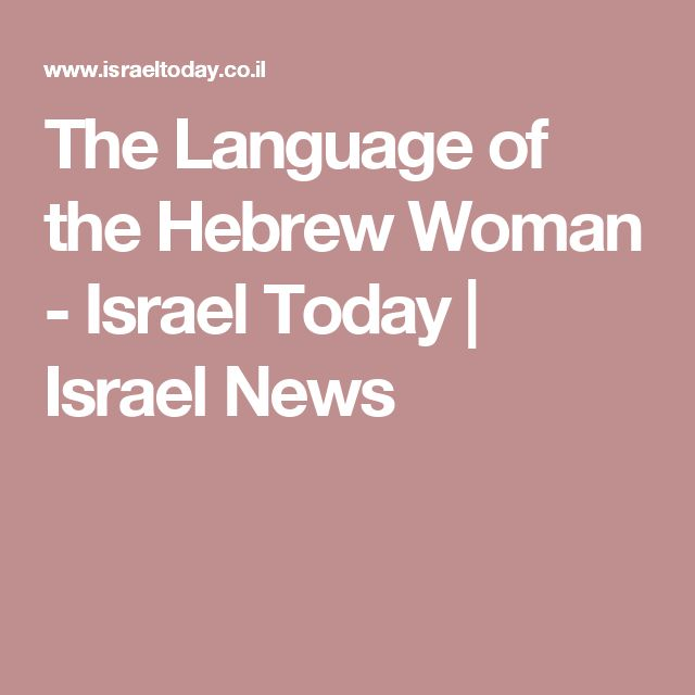 The Language of the Hebrew Woman - Israel Today | Israel News