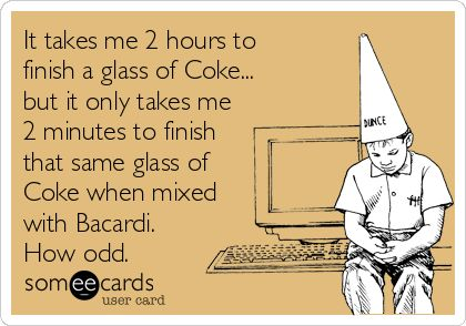 It takes me 2 hours to finish a glass of Coke... but it only takes me 2 minutes to finish that same glass of Coke when mixed with Bacardi (lambs actually)