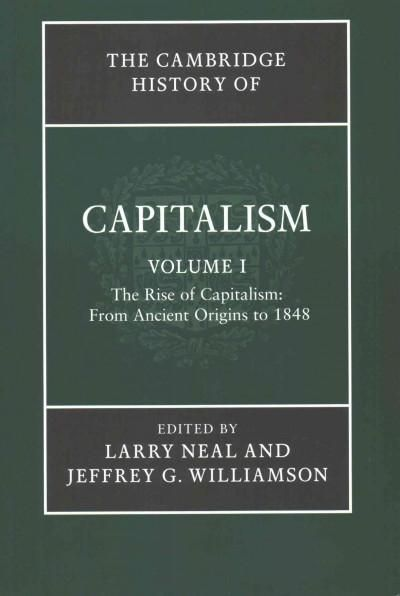 The Cambridge History of Capitalism: The Rise of Capitalism: from Ancient Origins to 1848 / the Spread of Capital...