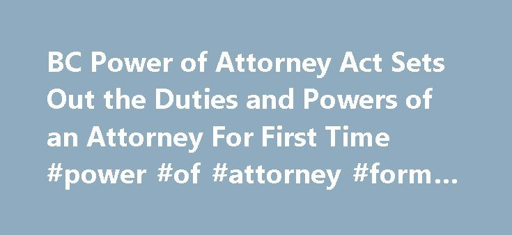 BC Power of Attorney Act Sets Out the Duties and Powers of an Attorney For First Time #power #of #attorney #form #free http://attorney.remmont.com/bc-power-of-attorney-act-sets-out-the-duties-and-powers-of-an-attorney-for-first-time-power-of-attorney-form-free/  #power of attorney bc October 31st | 2011 The provisions of the BC Power of Attorney act effective September 1, 2011, are a big improvement over the previous legislation, particularly in that the duties and powers of the attorney are…