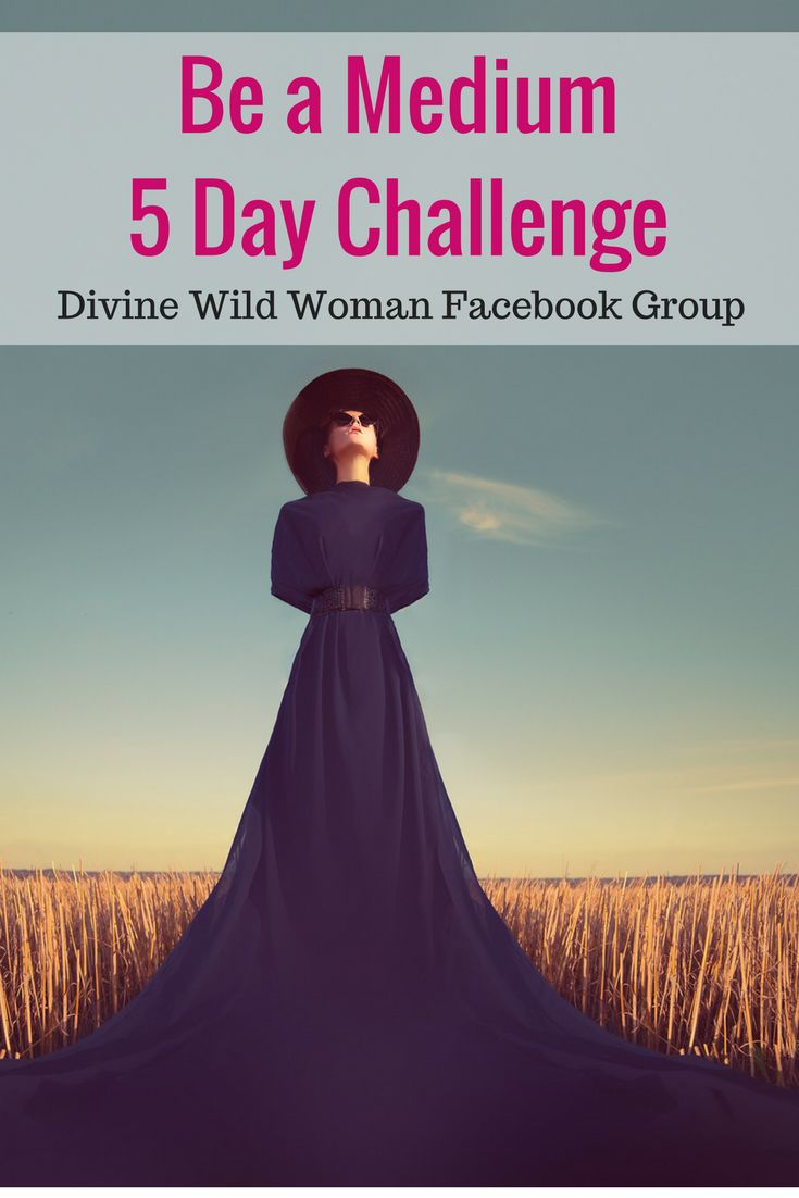 LEARN HOW TO ACTIVATE AND LEVEL UP YOUR NATURAL MEDIUM ABILITIES. JULY 10, 2017 This is an interactive 5-day challenge hosted in the Divine Wild Woman Facebook Group. I'm not going to throw you some boring, theoretical woo-woo nonsense about opening up your chakras and doing a bazillion meditations and tell you to be closer to the Divine. You are going to learn simple, practical tools you can use right away to start communicating with the other side. You don't need to be a seasoned psychic…