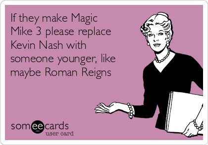 If they make Magic Mike 3 please replace Kevin Nash with someone younger, like maybe Roman Reigns