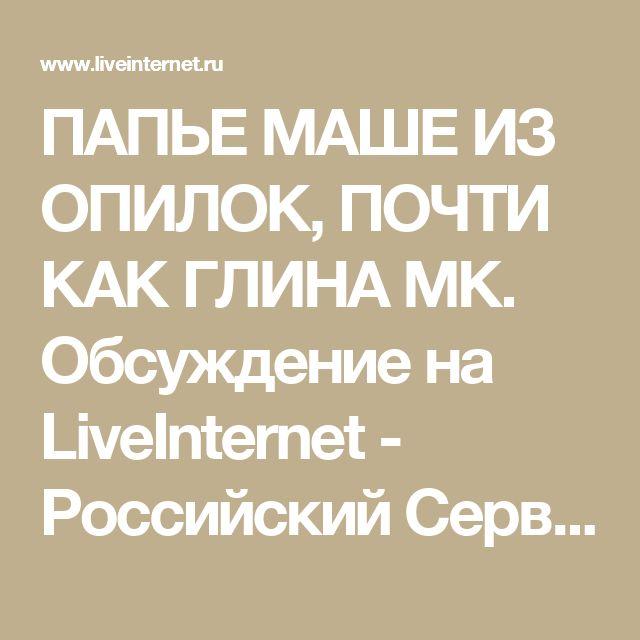 ПАПЬЕ МАШЕ ИЗ ОПИЛОК, ПОЧТИ КАК ГЛИНА МК. Обсуждение на LiveInternet - Российский Сервис Онлайн-Дневников