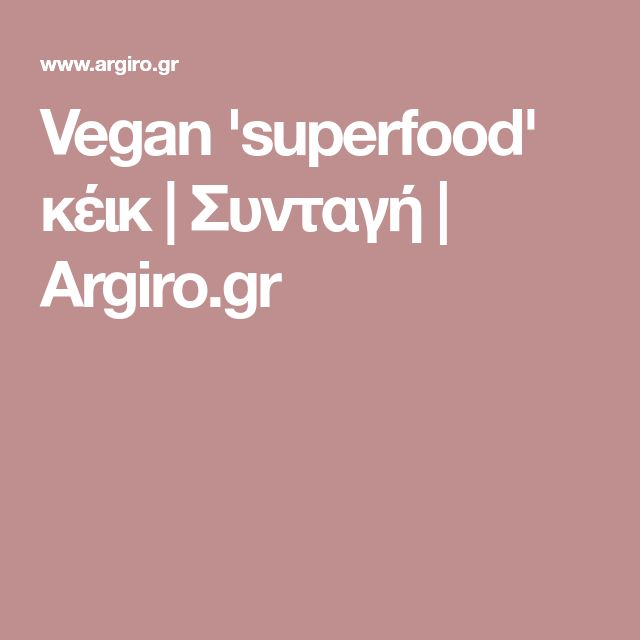 Vegan 'superfood' κέικ | Συνταγή | Argiro.gr