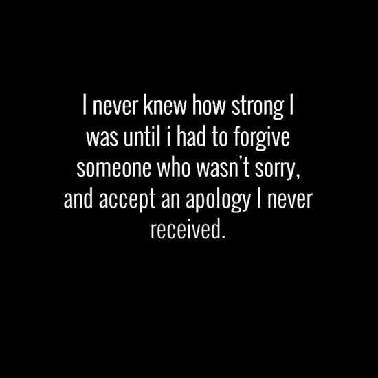 I never knew how strong I was until I had to forgive someone who wasn't sorry, and accept an apology I never received ☼