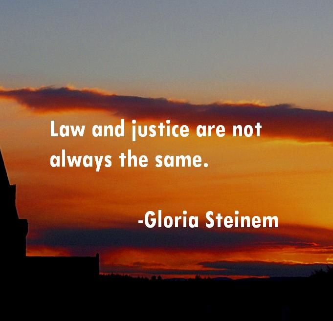Law and justice are not always the same. #quote #gloriasteinem