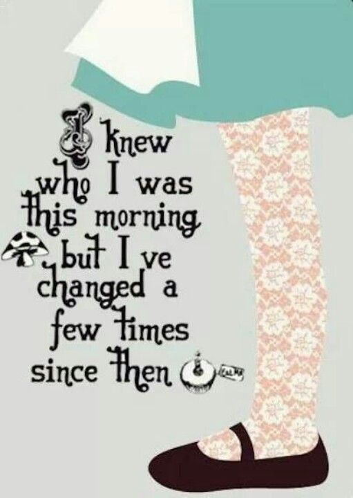 """I knew who I was this morning..."" Alice in Wonderland"