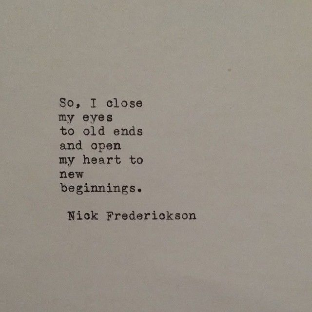 """So I close my eyes to old ends and open my heart to new beginnings."" - Nick Frederickson"