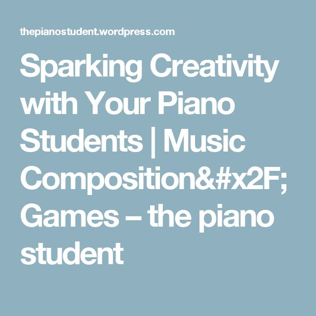 Sparking Creativity with Your Piano Students   Music Composition/Games – the piano student