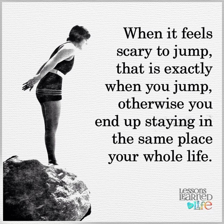 When it feels scary to jump, that is exactly when you jump, otherwise you end up staying in the same place your whole life.