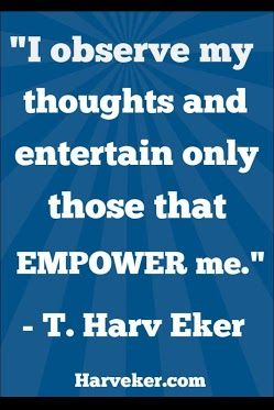 Entertain the thoughts that empower... T Harv Eker quote