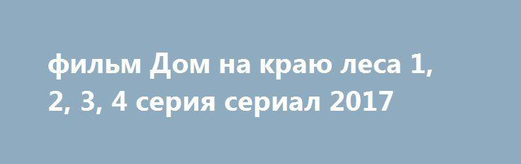 фильм Дом на краю леса 1, 2, 3, 4 серия сериал 2017 http://kinofak.net/publ/melodrama/film_dom_na_kraju_lesa_1_2_3_4_serija_serial_2017_hd_37/8-1-0-5814  Провинциальная девушка Вера, которой в родном городе больше не осталось чего ловить, у которой нет ни работы, ни крыши над головой, принимает волевое решение перебраться жить в Москву, надеясь, что здесь у нее все получится. И действительно, буквально в первый же день она устраивается сиделкой в дом богатого семейства Гурьевых, члены…