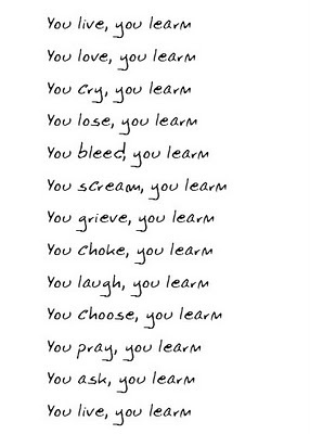 You live, you learn  you love, you learn  you cry, you learn  you lose, you learn  -Alanis Morissette