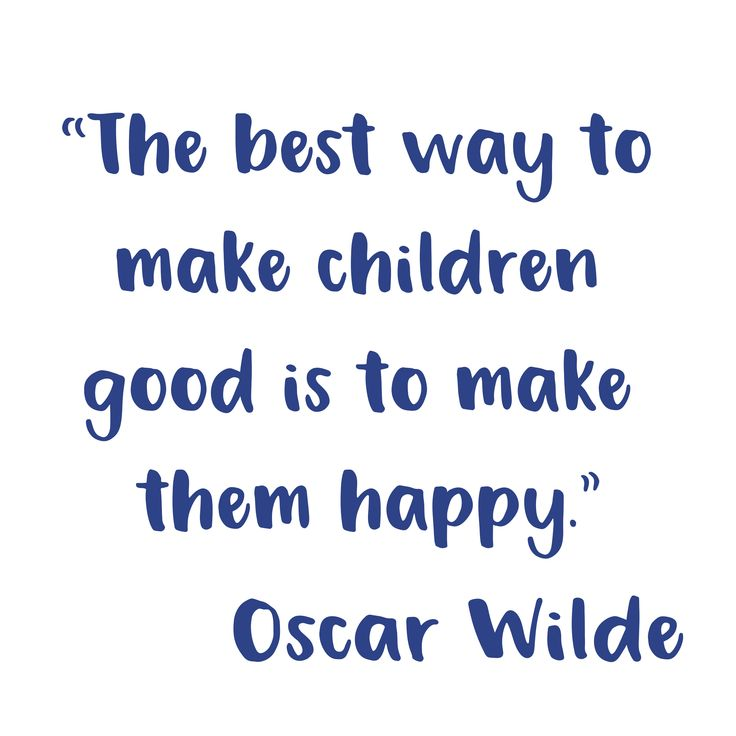 """Parenting Quotes to Live By!  """"The best way to make children good is to make them happy.""""  Oscar Wilde"""