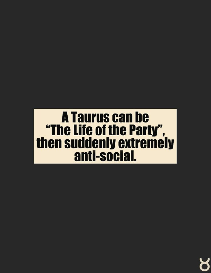 A Taurus can be the life of the party, then suddenly extremely anti-social.