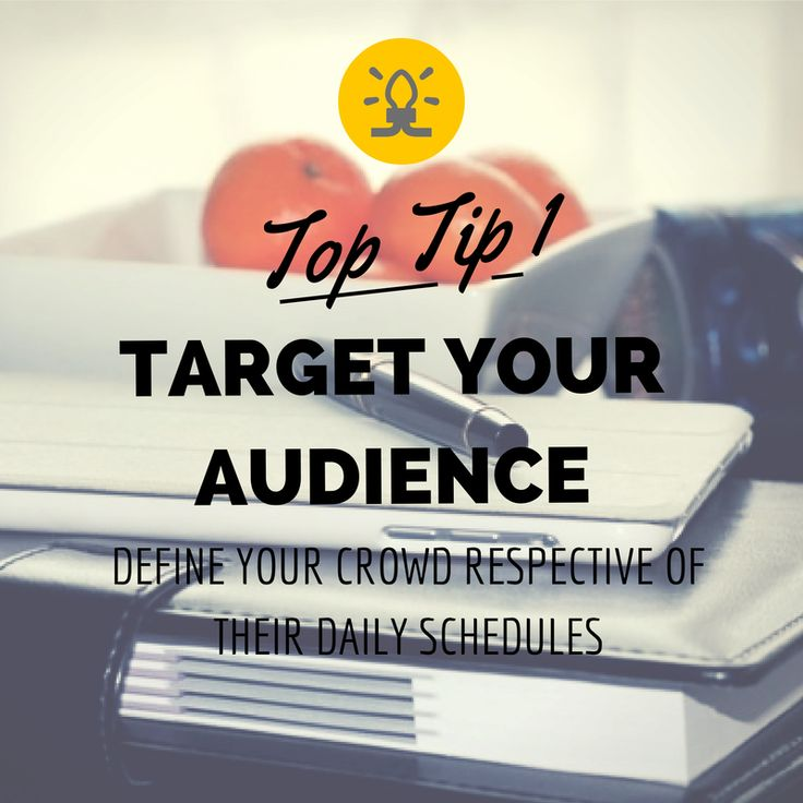 Top Tip 1 - Target Your Audience - Define your crowd respective of their daily schedules