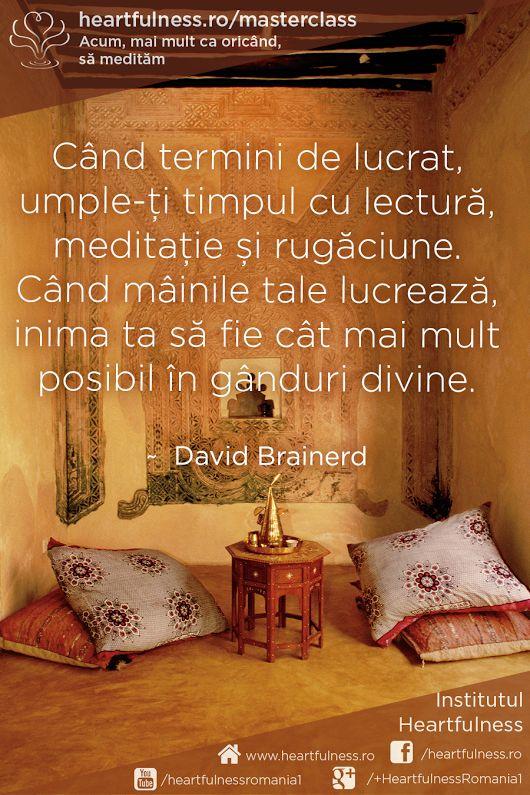 Când termini de lucrat, umple-ți timpul cu lectură, meditație și rugăciune. Când mâinile tale lucrează, inima ta să fie cât mai mult posibil în gânduri divine. ~ David Brainerd #heartfulness #cunoaste_cu_inima #hfnro