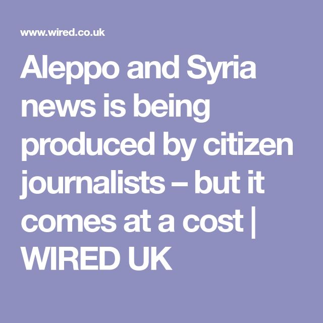 Aleppo and Syria news is being produced by citizen journalists – but it comes at a cost | WIRED UK