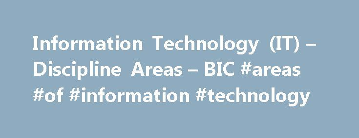 Information Technology (IT) – Discipline Areas – BIC #areas #of #information #technology http://new-orleans.remmont.com/information-technology-it-discipline-areas-bic-areas-of-information-technology/  # Information technologies (IT) have become an integral part of everyday life. Thus, the career opportunities of IT graduates are as varied as the areas in which IT is employed. Life would be very different without the modern information technologies. Degree contents IT serves the purpose of…