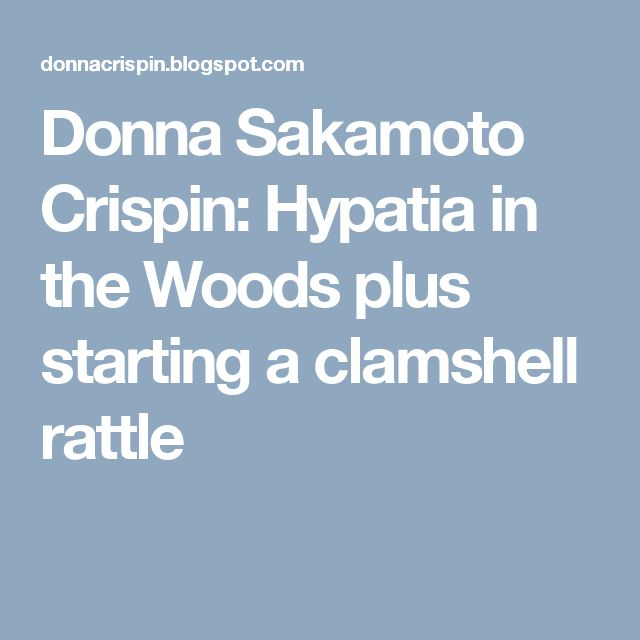 Donna Sakamoto Crispin: Hypatia in the Woods plus starting a clamshell rattle