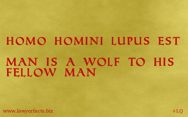 "Homo homini lupus est - ""man is a wolf to [his fellow] man."""