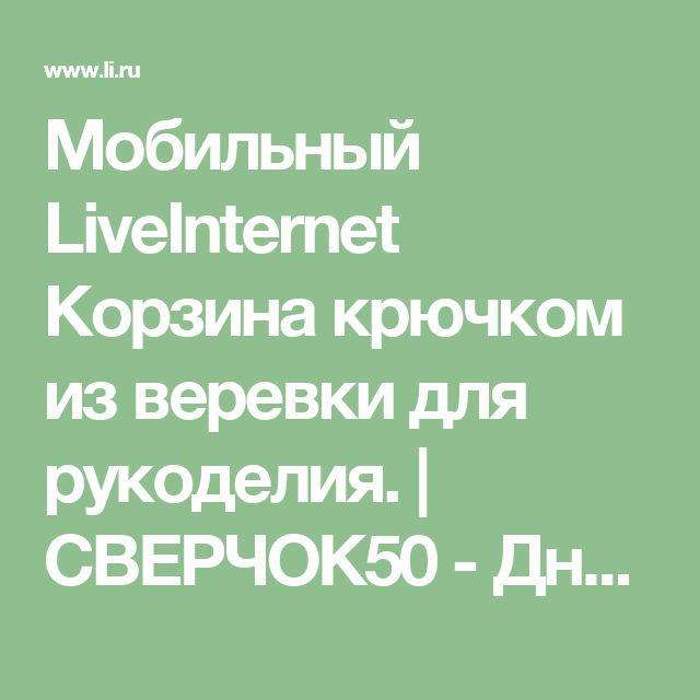Мобильный LiveInternet Корзина крючком из веревки для рукоделия. | СВЕРЧОК50 - Дневник СВЕРЧОК50 |
