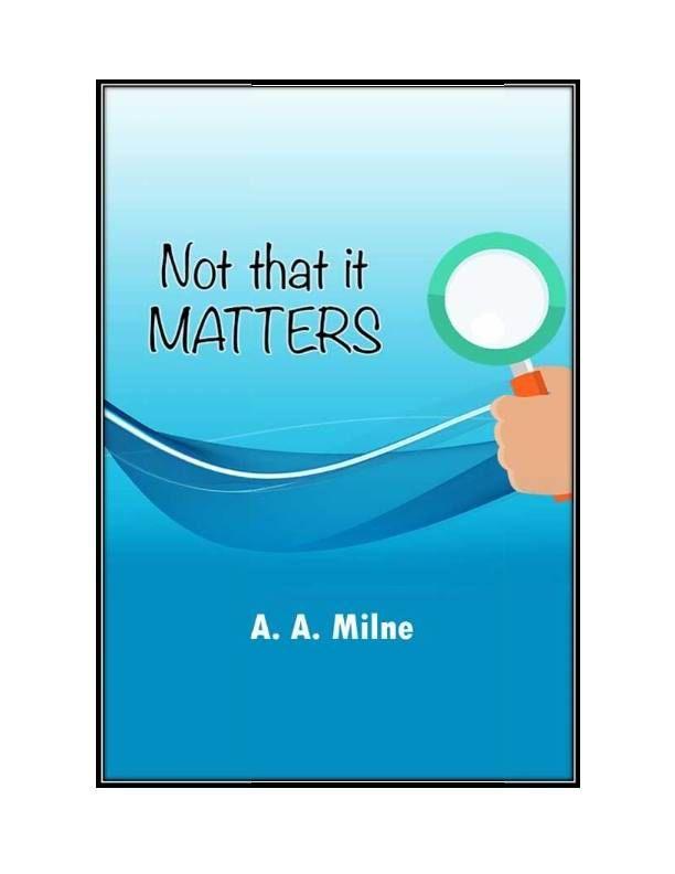 Read Not That It Matters by Alan Alexander Milne at Edubilla.com  Read Here<> http://www.edubilla.com/onbook/not-that-it-matters/  #Edubilla #EBooks #OnlineBooks #OnBooks #FreeBooks