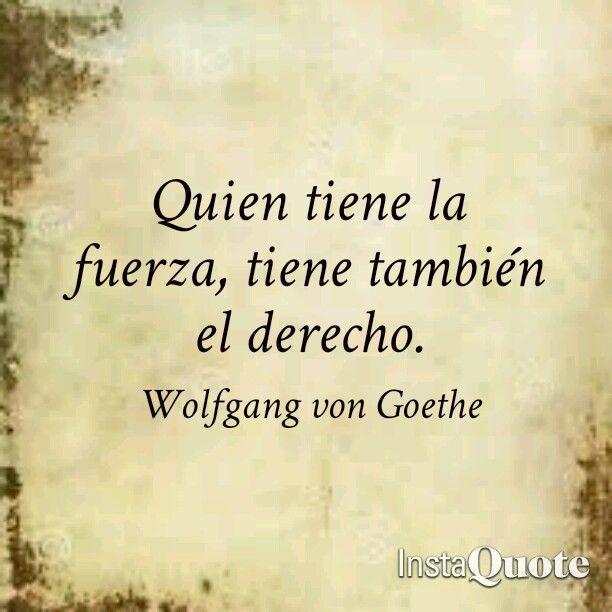 Quien tiene la fuerza, tiene también el derecho. Frases de Goethe. Frases de Fausto