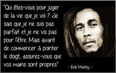 ‹‹¿Quien es para juzgar la vida que vivo ? Yo sé que yo no soy perfecto y que no vivo para ser. Pero antes de empezar a puntar el dedo, cerciorarse que se manos son limpias.›› Bob Marley