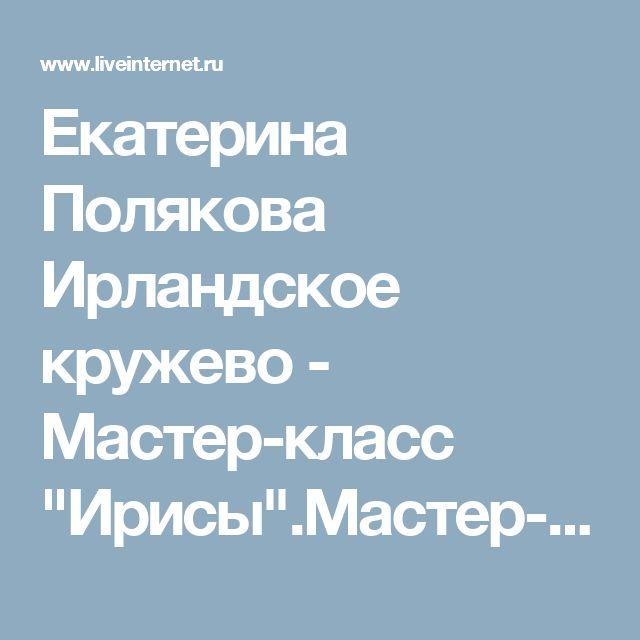 "Екатерина Полякова Ирландское кружево - Мастер-класс ""Ирисы"".Мастер-класс на…"