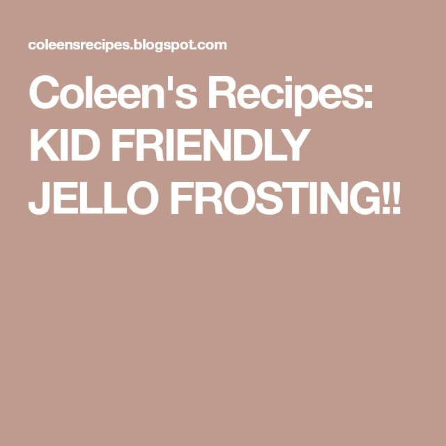 Coleen's Recipes: KID FRIENDLY JELLO FROSTING!!
